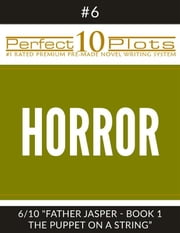 "Perfect 10 Horror Plots #6-6 ""FATHER JASPER - BOOK 1 THE PUPPET ON A STRING"" - Premium Pre-Made Novel Writing Template System ebook by Perfect 10 Plots"