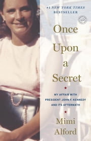 Once Upon a Secret: My Affair with President John F. Kennedy and Its Aftermath - My Affair with President John F. Kennedy and Its Aftermath ebook by Mimi Alford