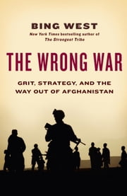 The Wrong War - Grit, Strategy, and the Way Out of Afghanistan ebook by Bing West