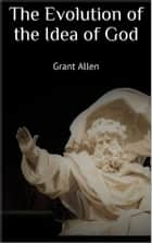 The Evolution of the Idea of God ebook by Grant Allen