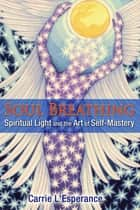 Soul Breathing - Spiritual Light and the Art of Self-Mastery ebook by Carrie L'Esperance