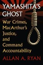 Yamashita's Ghost - War Crimes, MacArthur's Justice, and Command Accountability ebook by Allan A. Ryan