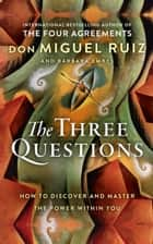 The Three Questions: How to Discover and Master the Power Within You ebook by Don Miguel Ruiz, Barbara Emrys