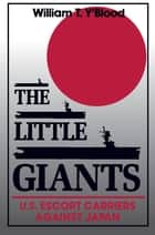 The Little Giants - U.S. Escort Carriers Against Japan ebook by William T. Y'Blood