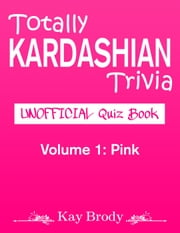 Totally Kardashian Trivia: Unofficial Quiz Book; Volume 1: Pink - Totally Kardashian Trivia, #1 ebook by Kay Brody