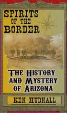 Spirits of the Border: The History and Mystery of Arizona ebook by Ken Hudnall