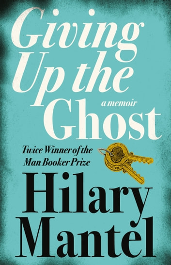 Giving up the Ghost: A memoir ebook by Hilary Mantel