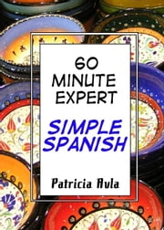 60 Minute Expert: Simple Spanish ebook by Patricia Avla