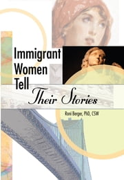 Immigrant Women Tell Their Stories ebook by Roni Berger