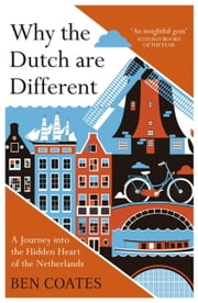 Why the Dutch are Different - A Journey into the Hidden Heart of the Netherlands ebook by Ben Coates