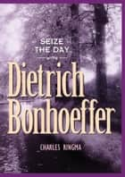 Seize the Day -- with Dietrich Bonhoeffer - A 365 Day Devotional ebook by Charles Ringma