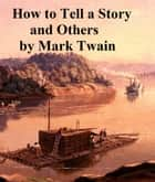 How to Tell a Story and Others ebook by Mark Twain
