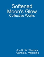 Softened Moon's Glow: Collective Works ebook by Jon R. W. Thomas,Connie L. Valentine