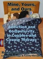 Mine, Yours, and Ours, Addiction and Compulsivity in Couples and Couple Therapy ebook by Ronald Mah