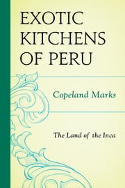 The Exotic Kitchens of Peru - The Land of the Inca ebook by Copeland Marks
