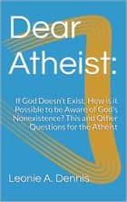 Dear Atheist: If God Doesn't Exist, How is it Possible to be Aware of God's Nonexistence? This and Other Questions for the Atheist ebook by Leonie A. Dennis
