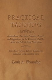 Practical Tanning - A Handbook of Modern Processes, Receipts, and Suggestions for the Treatment of Hides, Skins, and Pelts of Every Description - Including Various Patents Relating to Tanning, with Specifications ebook by Louis A. Flemming