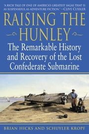 Raising the Hunley - The Remarkable History and Recovery of the Lost Confederate Submarine ebook by Brian Hicks,Schuyler Kropf