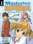 Mastering Manga with Mark Crilley - 30 drawing lessons from the creator of Akiko ebook by Mark Crilley