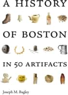 A History of Boston in 50 Artifacts ebook by Joseph M. Bagley