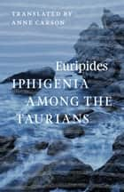 Iphigenia among the Taurians ebook by Euripides,Anne Carson