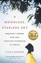 A Moonless, Starless Sky - Ordinary Women and Men Fighting Extremism in Africa ebook by Alexis Okeowo