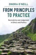 From Principles to Practice - Normativity and Judgement in Ethics and Politics 電子書 by Onora O'Neill