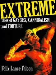 Extreme Tales of Gay Sex, Cannibalism, and Torture ebook by Felix Lance Falcon