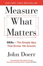Measure What Matters - OKRs: The Simple Idea that Drives 10x Growth eBook by John Doerr