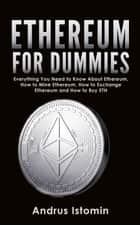 Ethereum For Dummies: Everything You Need to Know About Ethereum, How to Mine Ethereum, How to Exchange Ethereum and How to Buy ETH ebook by Andrus Istomin
