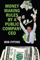 Money Making Rules By A Public Company CEO ebook by Bob Fitting