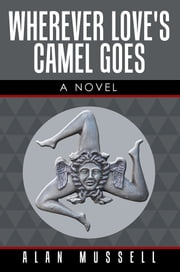 Wherever Love's Camel Goes - A Novel ebook by Alan Mussell