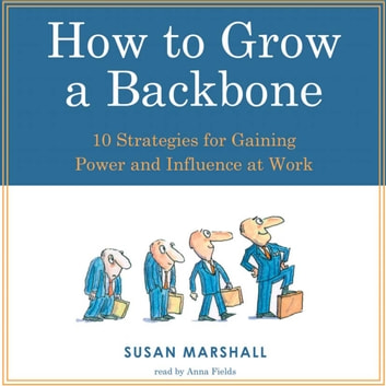 How to Grow a Backbone - 10 Strategies for Gaining Power and Influence at Work audiobook by Susan Marshall