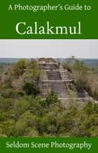 A Photographer's Guide to Calakmul ebook by Seldom Scene Photography