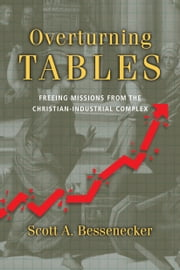 Overturning Tables - Freeing Missions from the Christian-Industrial Complex ebook by Scott A. Bessenecker