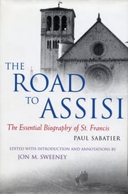 The Road to Assisi: The Essential Biography of St. Francis - The Essential Biography of St. Francis ebook by Paul Sabatier,Jon M Sweeney