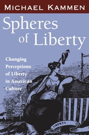 Spheres of Liberty - Changing Perceptions of Liberty in American Culture ebook by Michael Kammen