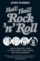Hail! Hail! Rock'n'roll - The Ultimate Guide to the Music, the Myths and the Madness ebook by John Harris