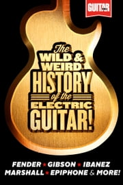 The Wild & Weird History of the Electric Guitar! The Complete Stories Behind Fender, Marshall, Gibson, Ibanez, Epiphone & More! ebook by Guitar World magazine
