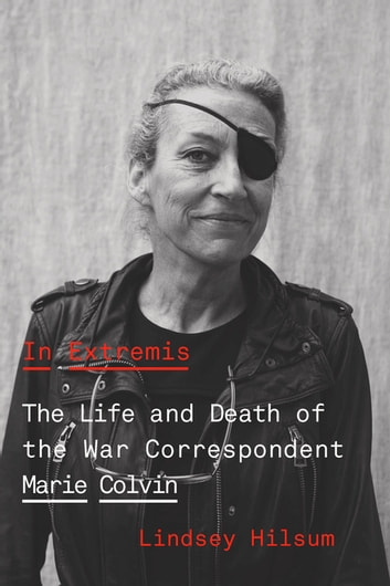 In Extremis - The Life and Death of the War Correspondent Marie Colvin ebook by Lindsey Hilsum