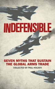 Indefensible - Seven Myths that Sustain the Global Arms Trade ebook by Paul Holden,Bridget Conley-Zilkic,Alex de Waal,Sarah Detzner,John Paul Dunne,Andrew Feinstein,William Hartung,Paul Holtom,Laura Lumpe,Nic Marsh,Sam Perlo-Freeman,Hennie van Vuuren,Leah Wawro