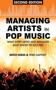 Managing Artists in Pop Music - What Every Artist and Manager Must Know to Succeed ebook by Mitch Weiss,Perri Gaffney