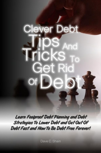Clever Debt Tips and Tricks To Get Rid Of Debt - Learn Foolproof Debt Planning and Debt Strategies To Lower Debt and Get Out Of Debt Fast and How To Be Debt Free Forever! ebook by Dave C. Shain
