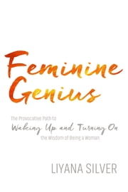 Feminine Genius - The Provocative Path to Waking Up and Turning On the Wisdom of Being a Woman ebook by Kobo.Web.Store.Products.Fields.ContributorFieldViewModel
