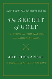 The Secret of Golf - The Story of Tom Watson and Jack Nicklaus ebook by Joe Posnanski