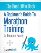 A Beginner's Guide to Marathon Training (Running, Training, Fitness) ebook by Jasmine  Evans