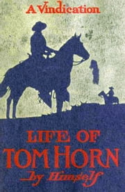 Life of Tom Horn, Government Scout and Interpreter ebook by Tom Horn