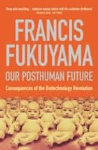 Our Posthuman Future: Consequences of the Biotechnology Revolution ebook by Francis Fukuyama