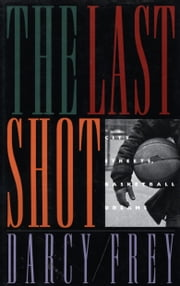 The Last Shot - City Streets, Basketball Dreams ebook by Darcy Frey