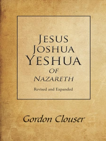 Jesus, Joshua, Yeshua of Nazareth Revised and Expanded ebook by Gordon Clouser